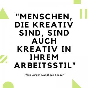 """""""Menschen, die kreativ sind, sind auch kreativ in ihrem Arbeitsstil"""" (Hans-Jürgen Quadbeck-Seeger)"""